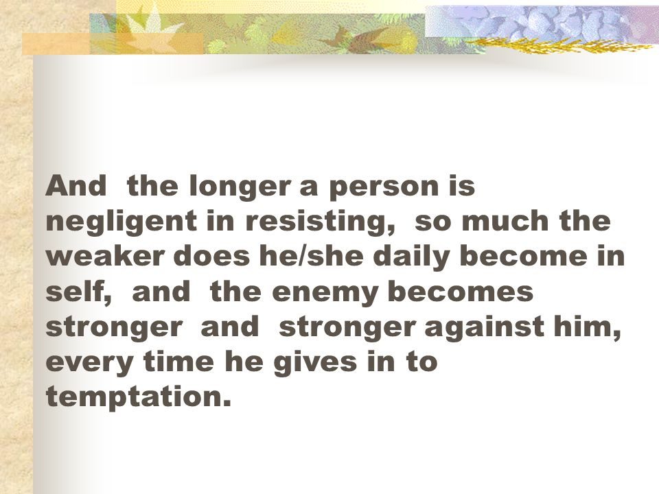 And the longer a person is negligent in resisting, so much the weaker does he/she daily become in self, and the enemy becomes stronger and stronger against him, every time he gives in to temptation.