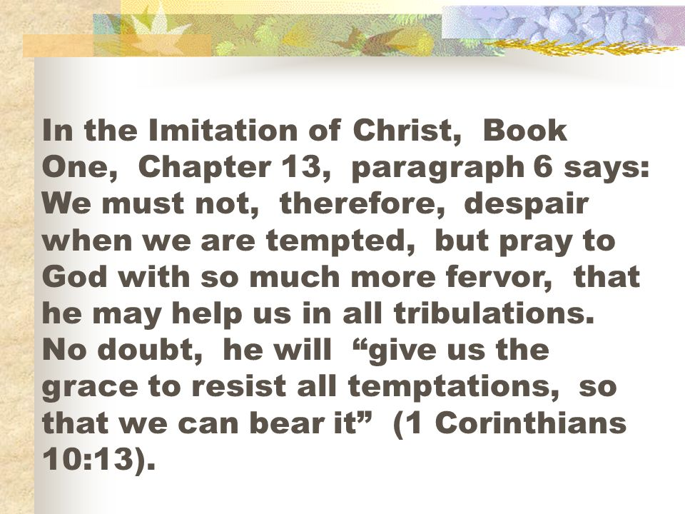 In the Imitation of Christ, Book One, Chapter 13, paragraph 6 says: We must not, therefore, despair when we are tempted, but pray to God with so much more fervor, that he may help us in all tribulations.