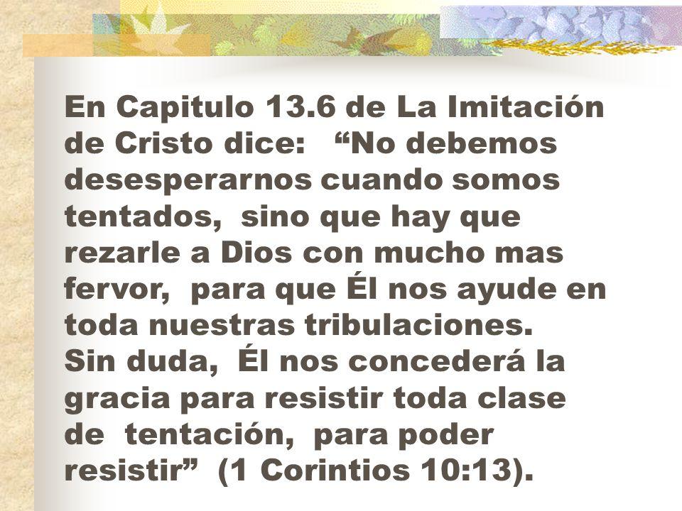 En Capitulo 13.6 de La Imitación de Cristo dice: No debemos desesperarnos cuando somos tentados, sino que hay que rezarle a Dios con mucho mas fervor, para que Él nos ayude en toda nuestras tribulaciones.