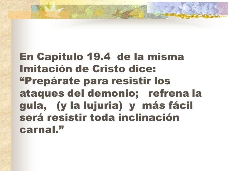 En Capitulo 19.4 de la misma Imitación de Cristo dice: Prepárate para resistir los ataques del demonio; refrena la gula, (y la lujuria) y más fácil será resistir toda inclinación carnal.