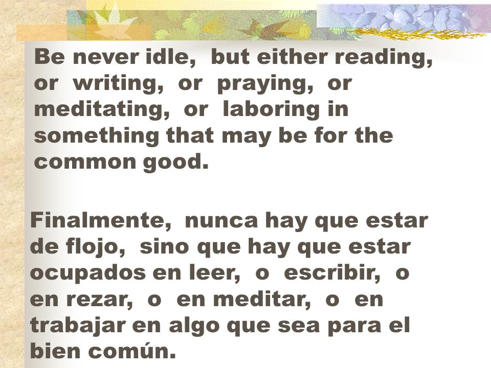 Be never idle, but either reading, or writing, or praying, or meditating, or laboring in something that may be for the common good.