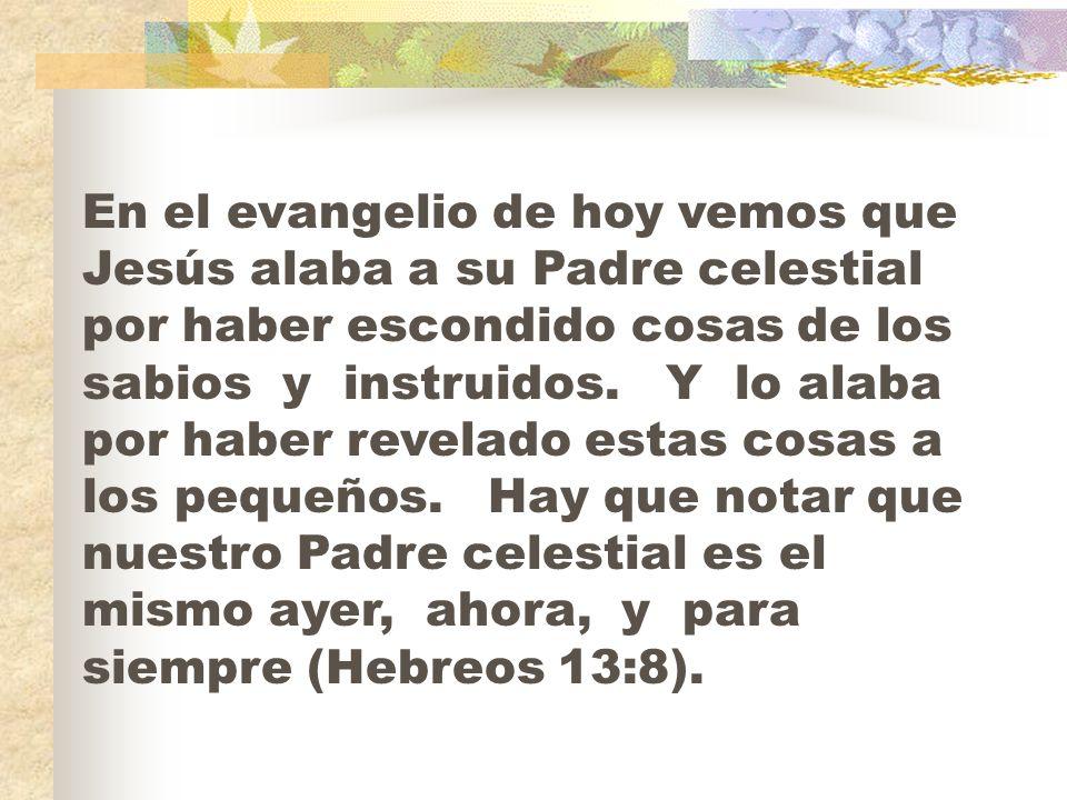 En el evangelio de hoy vemos que Jesús alaba a su Padre celestial por haber escondido cosas de los sabios y instruidos.