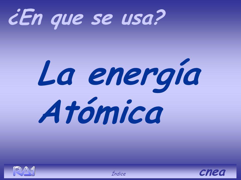 ¿En que se usa La energía Atómica Índice cnea