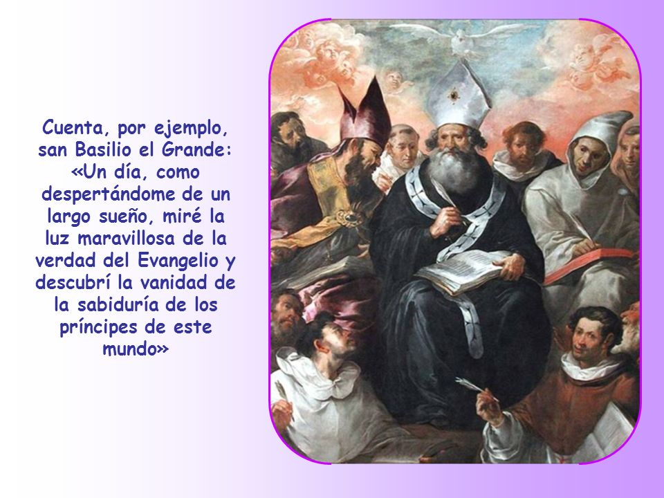 Cuenta, por ejemplo, san Basilio el Grande: «Un día, como despertándome de un largo sueño, miré la luz maravillosa de la verdad del Evangelio y descubrí la vanidad de la sabiduría de los príncipes de este mundo»