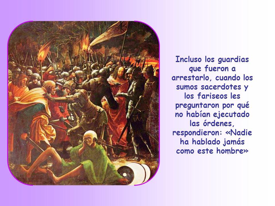 Incluso los guardias que fueron a arrestarlo, cuando los sumos sacerdotes y los fariseos les preguntaron por qué no habían ejecutado las órdenes, respondieron: «Nadie ha hablado jamás como este hombre»