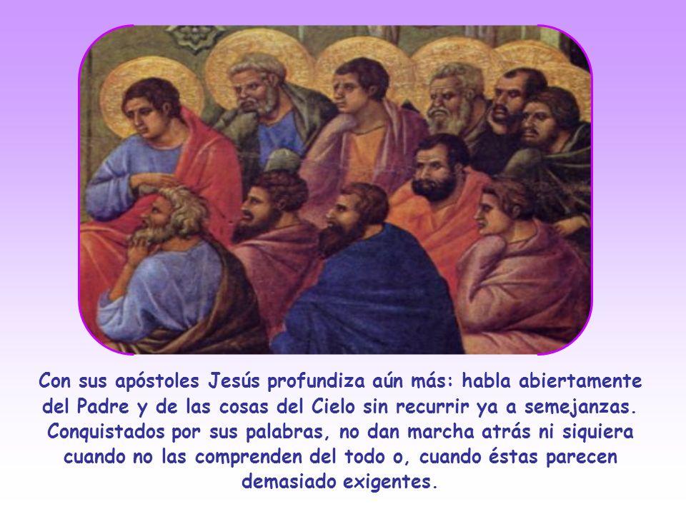 Con sus apóstoles Jesús profundiza aún más: habla abiertamente del Padre y de las cosas del Cielo sin recurrir ya a semejanzas.