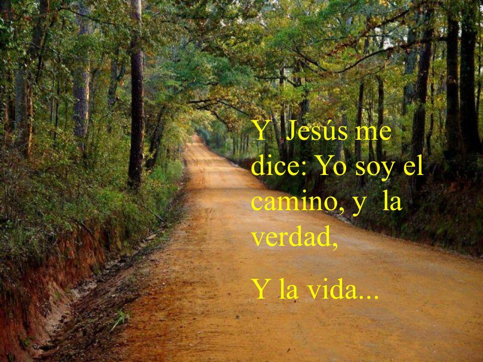 Y Jesús me dice: Yo soy el camino, y la verdad,