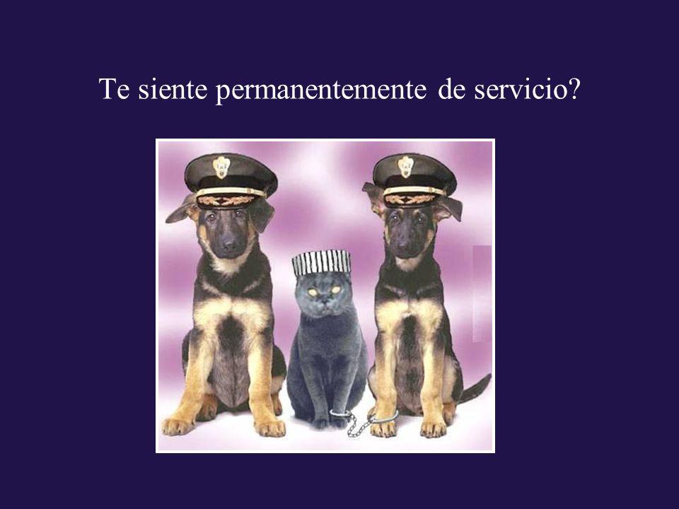 Te siente permanentemente de servicio