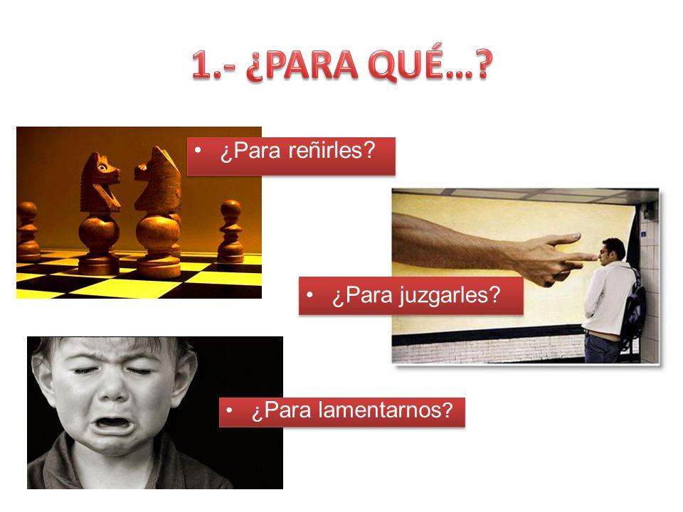 1.- ¿PARA QUÉ… ¿Para reñirles ¿Para juzgarles ¿Para lamentarnos
