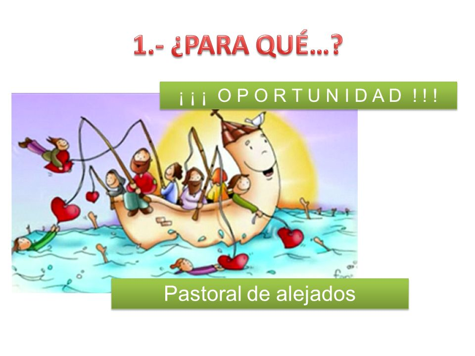 1.- ¿PARA QUÉ… ¡ ¡ ¡ O P O R T U N I D A D ! ! ! Pastoral de alejados