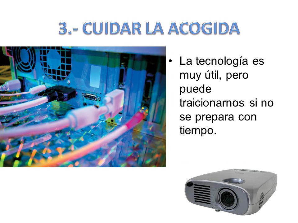 3.- CUIDAR LA ACOGIDA La tecnología es muy útil, pero puede traicionarnos si no se prepara con tiempo.