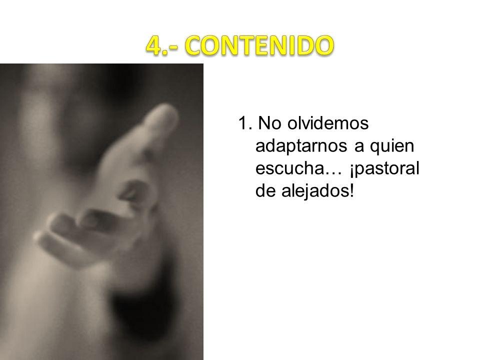 4.- CONTENIDO 1. No olvidemos adaptarnos a quien escucha… ¡pastoral de alejados!
