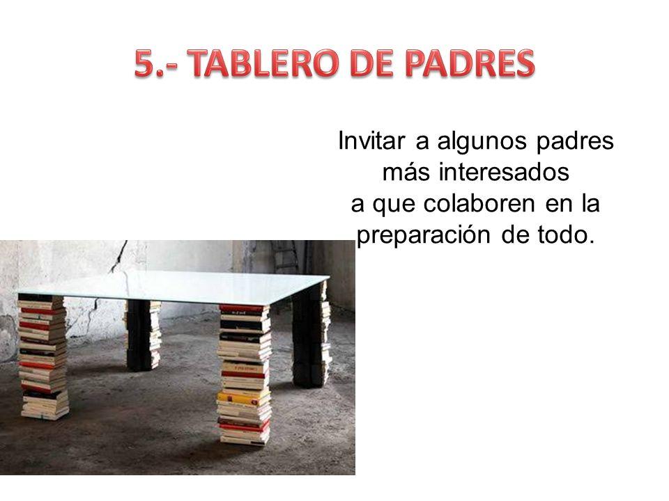 5.- TABLERO DE PADRES Invitar a algunos padres más interesados a que colaboren en la preparación de todo.