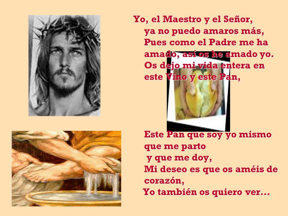 Yo, el Maestro y el Señor, ya no puedo amaros más, Pues como el Padre me ha amado, así os he amado yo.