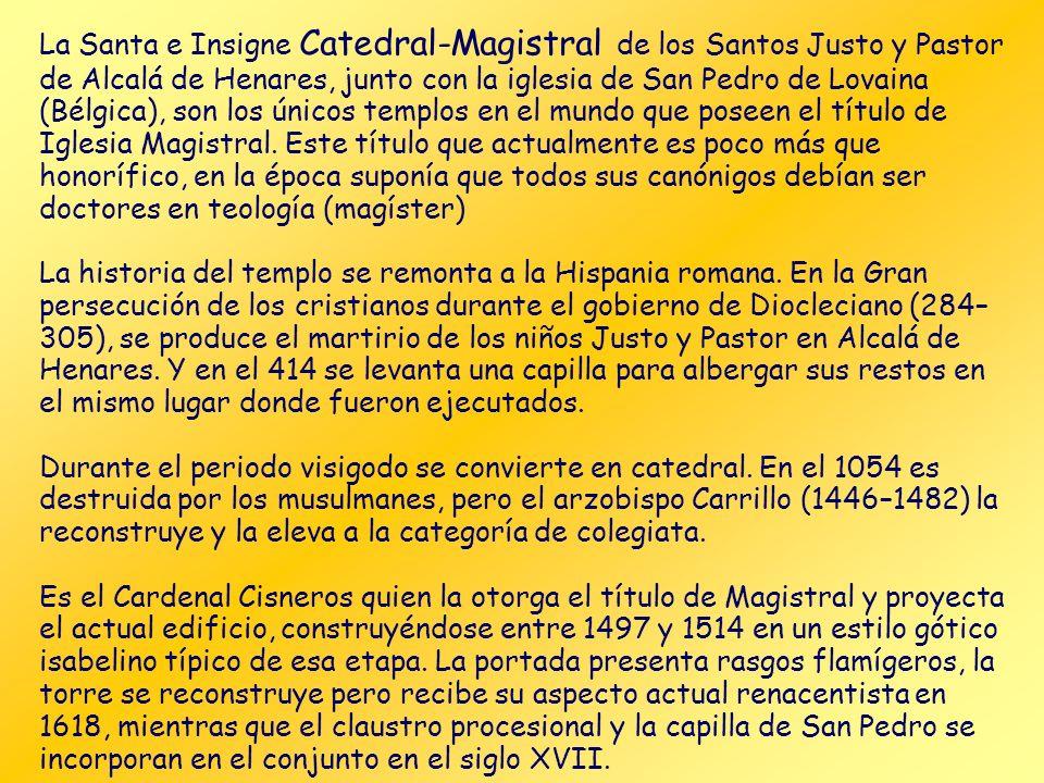 La Santa e Insigne Catedral-Magistral de los Santos Justo y Pastor de Alcalá de Henares, junto con la iglesia de San Pedro de Lovaina (Bélgica), son los únicos templos en el mundo que poseen el título de Iglesia Magistral. Este título que actualmente es poco más que honorífico, en la época suponía que todos sus canónigos debían ser doctores en teología (magíster)