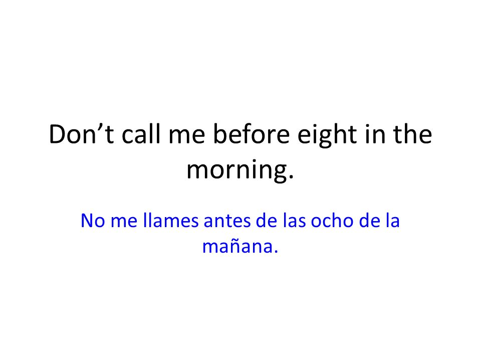Don't call me before eight in the morning.