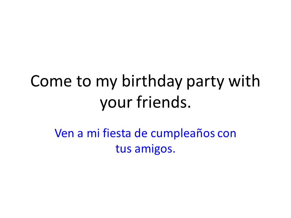 Come to my birthday party with your friends.