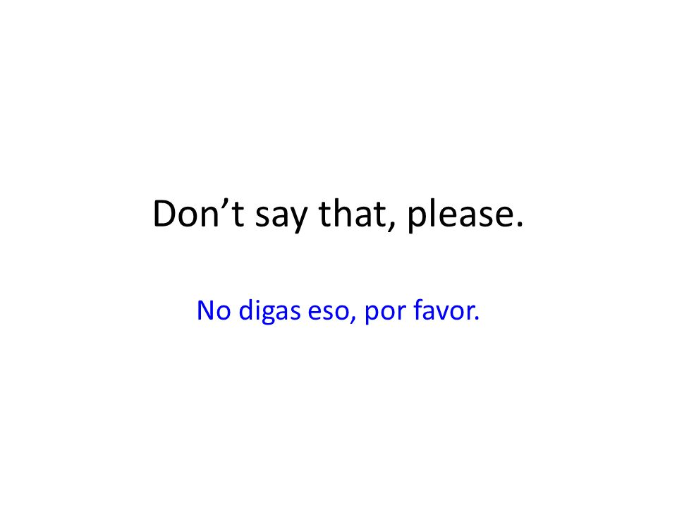 Don't say that, please. No digas eso, por favor.
