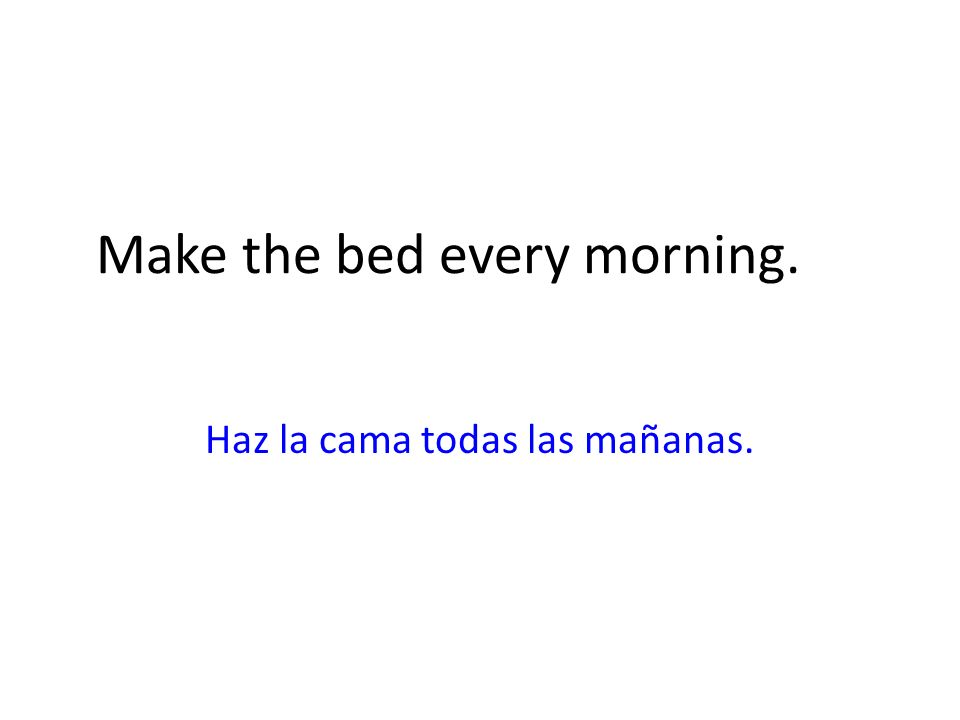 Make the bed every morning.