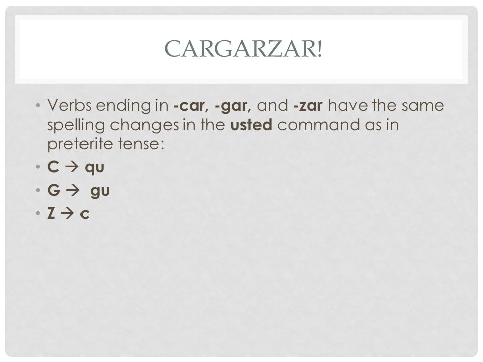 Cargarzar! Verbs ending in -car, -gar, and -zar have the same spelling changes in the usted command as in preterite tense: