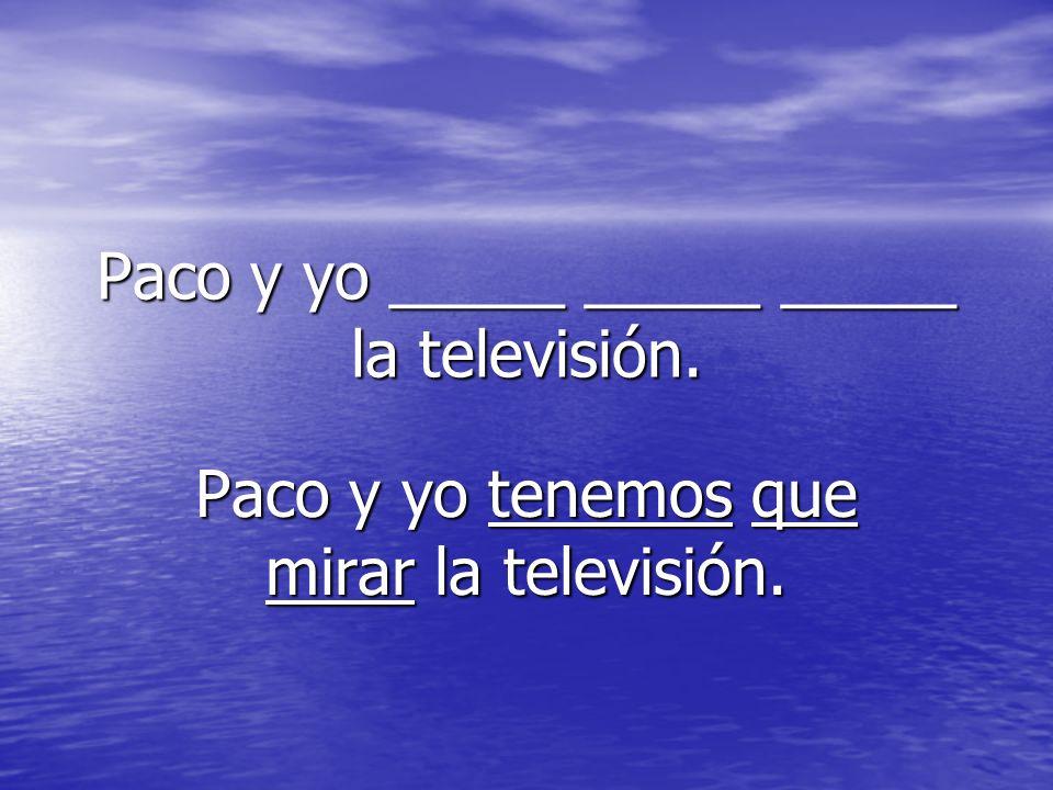 Paco y yo _____ _____ _____ la televisión.