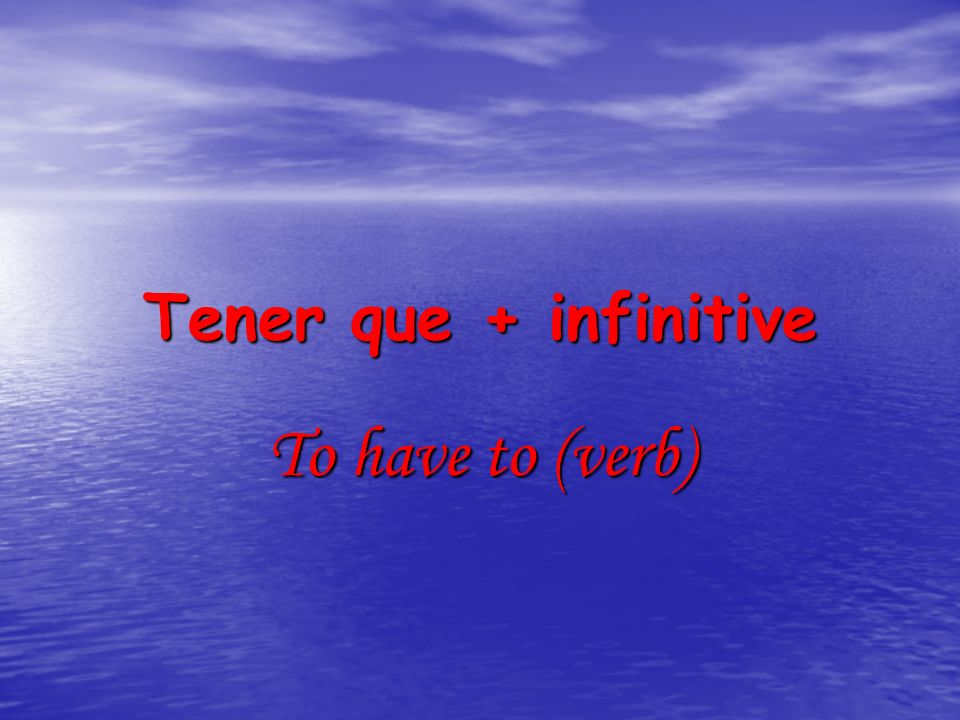 Tener que + infinitive To have to (verb)