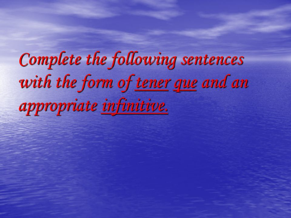 Complete the following sentences with the form of tener que and an appropriate infinitive.