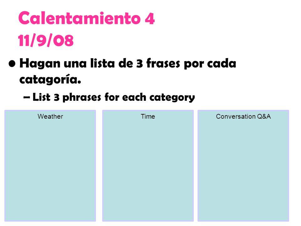 Calentamiento 4 11/9/08 Hagan una lista de 3 frases por cada catagoría. List 3 phrases for each category.
