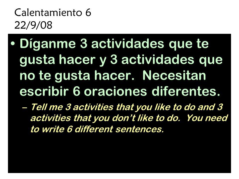 Calentamiento 6 22/9/08 Díganme 3 actividades que te gusta hacer y 3 actividades que no te gusta hacer. Necesitan escribir 6 oraciones diferentes.