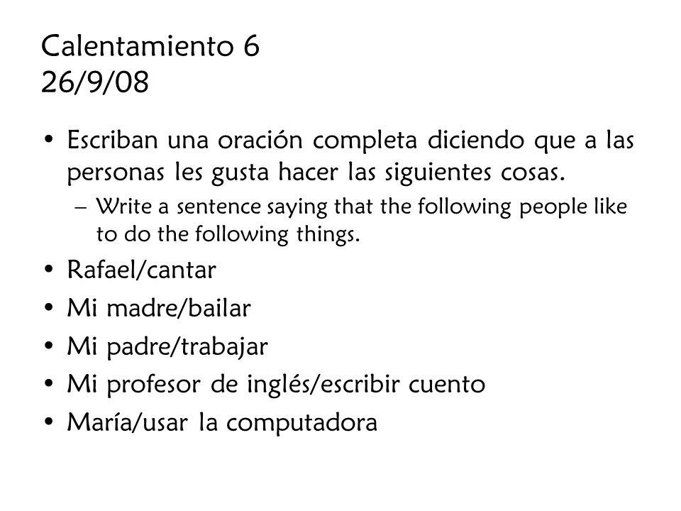 Calentamiento 6 26/9/08 Escriban una oración completa diciendo que a las personas les gusta hacer las siguientes cosas.