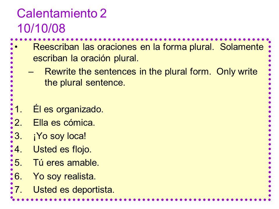 Calentamiento 2 10/10/08 Reescriban las oraciones en la forma plural. Solamente escriban la oración plural.