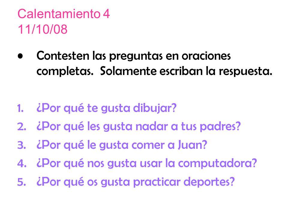 Calentamiento 4 11/10/08 Contesten las preguntas en oraciones completas. Solamente escriban la respuesta.