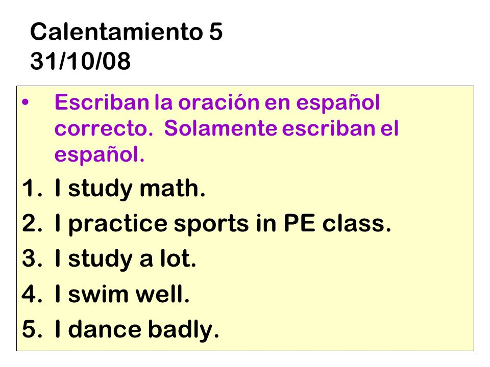 I practice sports in PE class. I study a lot. I swim well.