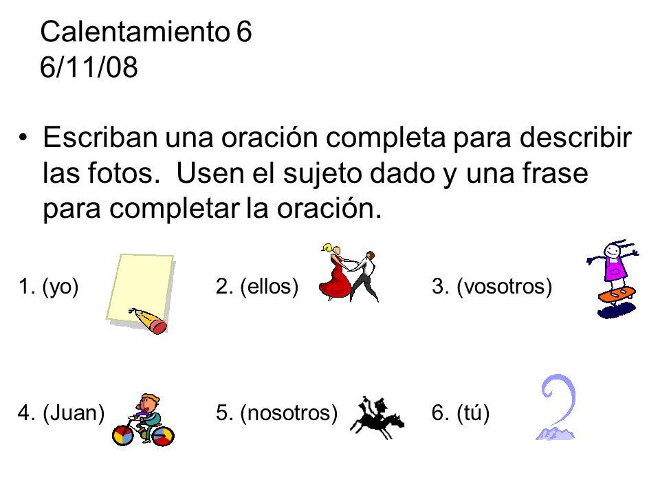 Calentamiento 6 6/11/08 Escriban una oración completa para describir las fotos. Usen el sujeto dado y una frase para completar la oración.