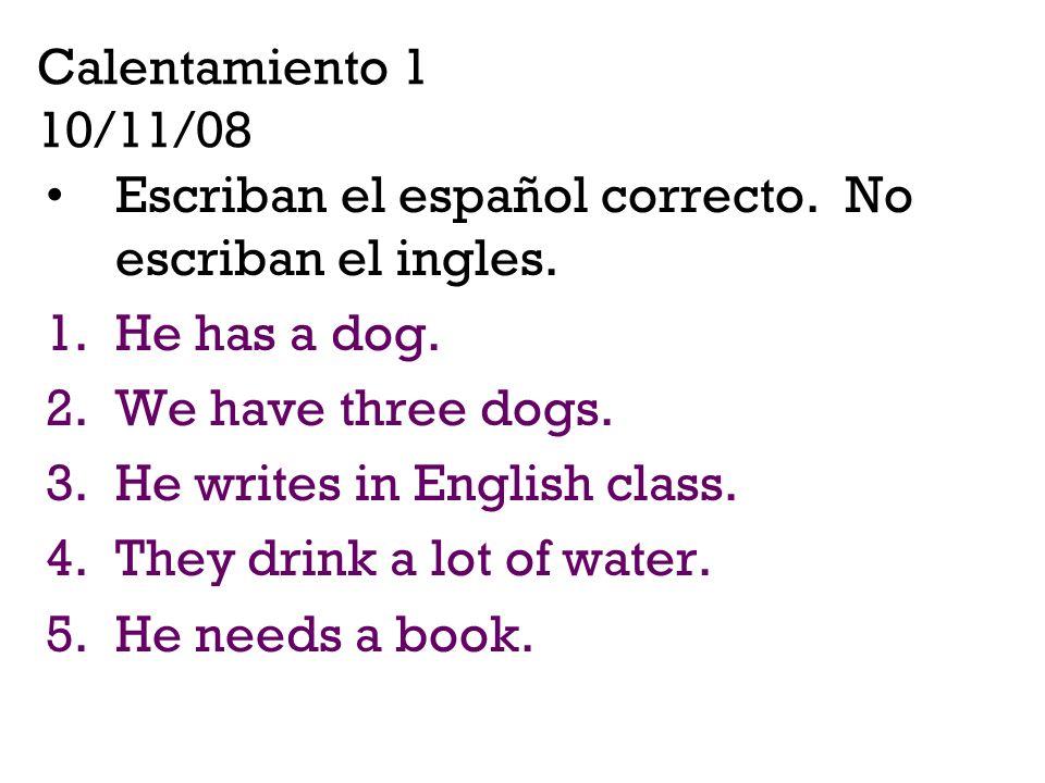 Calentamiento 1 10/11/08 Escriban el español correcto. No escriban el ingles. He has a dog. We have three dogs.