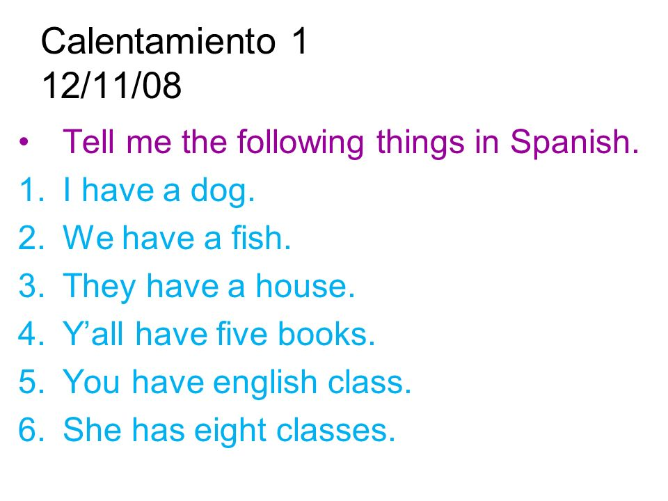 Calentamiento 1 12/11/08 Tell me the following things in Spanish.
