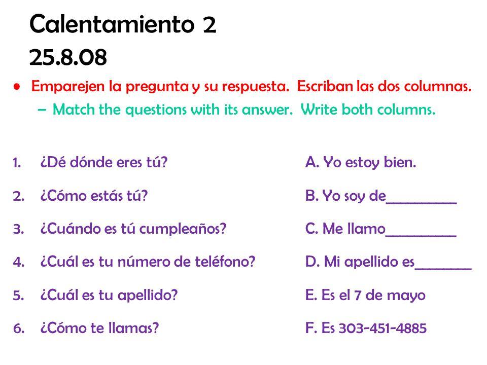 Calentamiento 2 25.8.08 Emparejen la pregunta y su respuesta. Escriban las dos columnas. Match the questions with its answer. Write both columns.