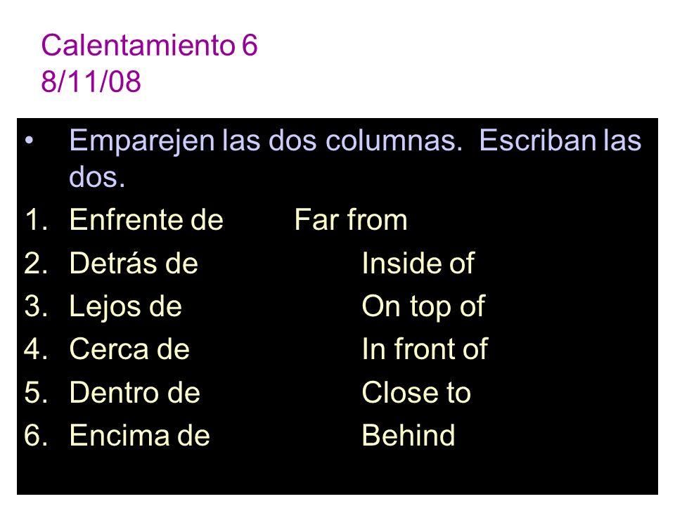 Calentamiento 6 8/11/08 Emparejen las dos columnas. Escriban las dos. Enfrente de Far from. Detrás de Inside of.
