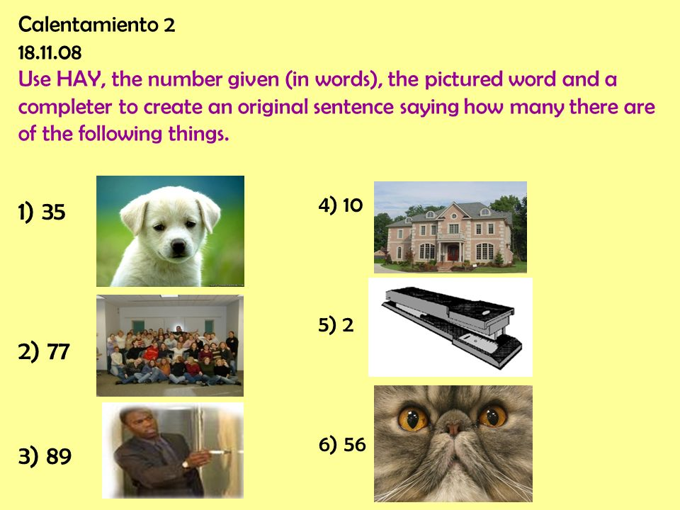Calentamiento 2 18.11.08 Use HAY, the number given (in words), the pictured word and a completer to create an original sentence saying how many there are of the following things.