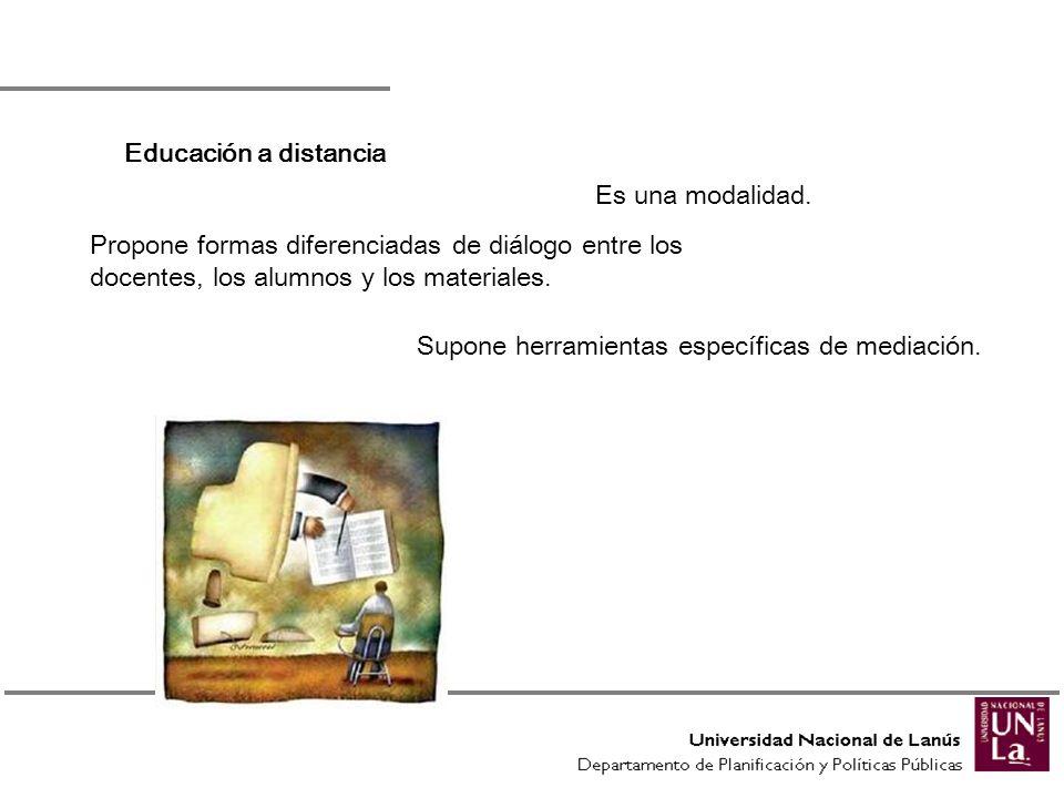 Educación a distancia Es una modalidad. Propone formas diferenciadas de diálogo entre los docentes, los alumnos y los materiales.