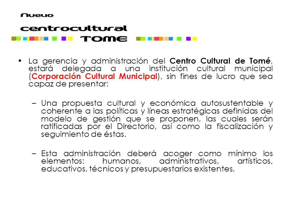 La gerencia y administración del Centro Cultural de Tomé, estará delegada a una institución cultural municipal (Corporación Cultural Municipal), sin fines de lucro que sea capaz de presentar: