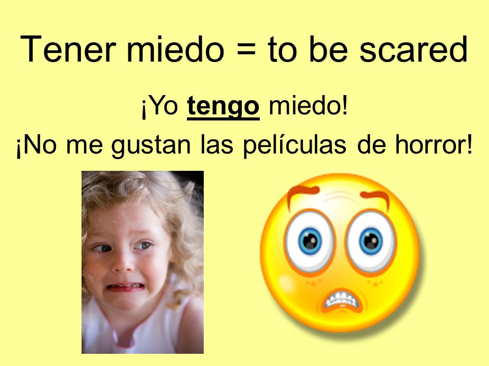 Tener miedo = to be scared