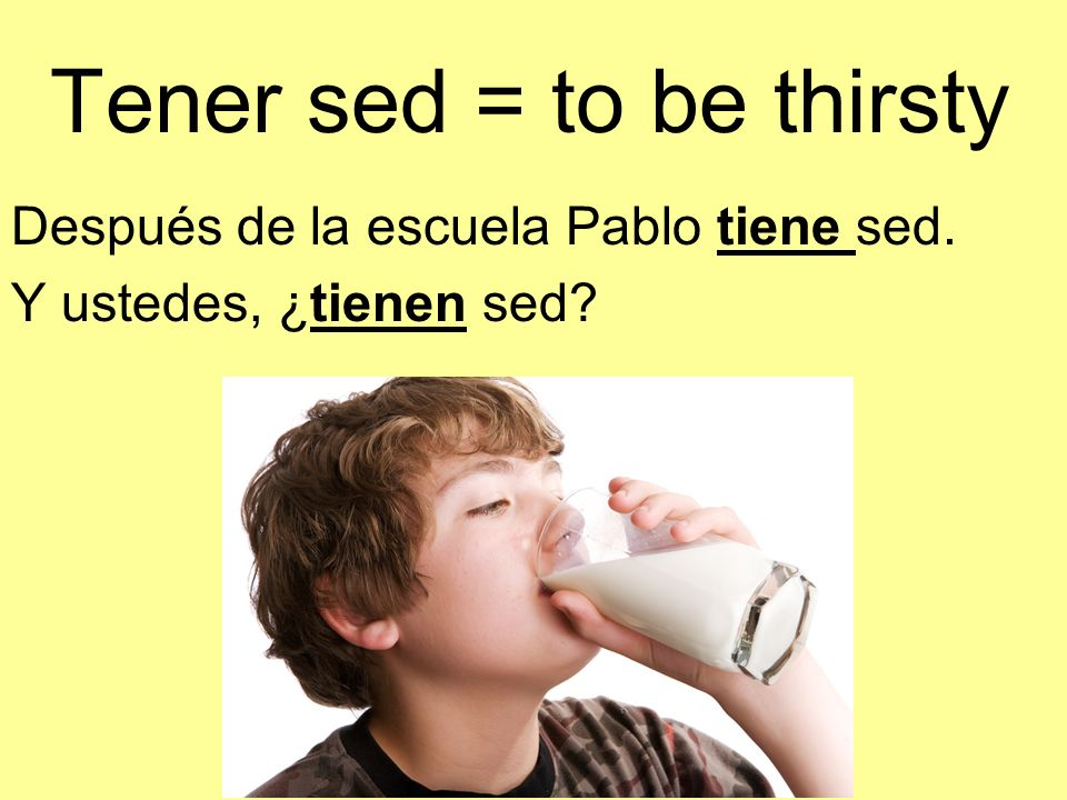 Tener sed = to be thirsty