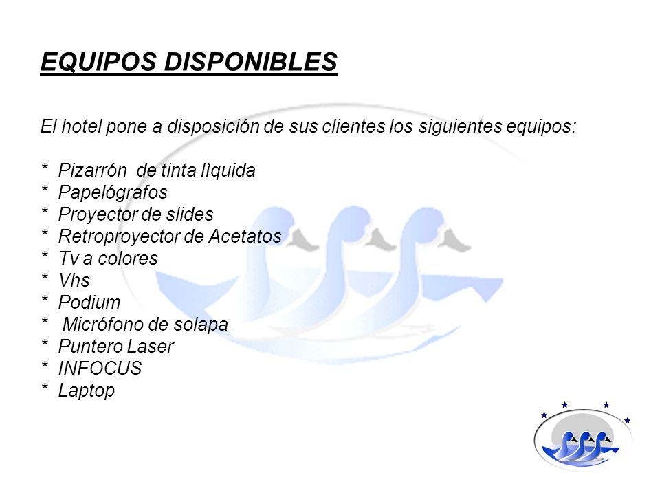 EQUIPOS DISPONIBLESEl hotel pone a disposición de sus clientes los siguientes equipos: * Pizarrón de tinta lìquida.