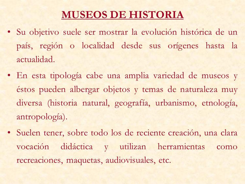 MUSEOS DE HISTORIA Su objetivo suele ser mostrar la evolución histórica de un país, región o localidad desde sus orígenes hasta la actualidad.