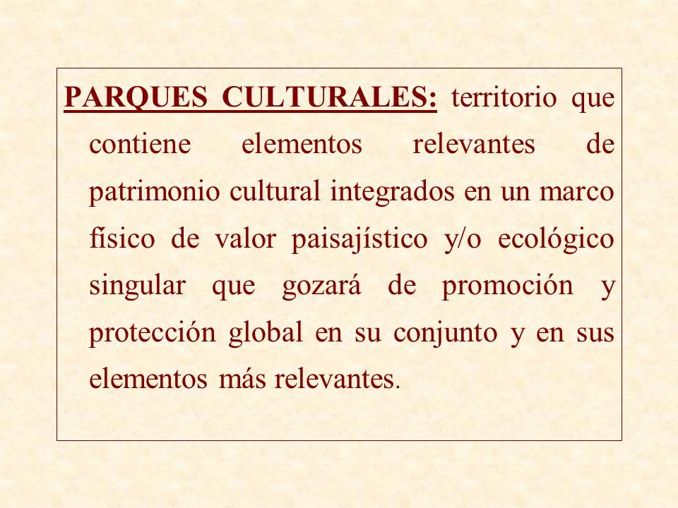 PARQUES CULTURALES: territorio que contiene elementos relevantes de patrimonio cultural integrados en un marco físico de valor paisajístico y/o ecológico singular que gozará de promoción y protección global en su conjunto y en sus elementos más relevantes.