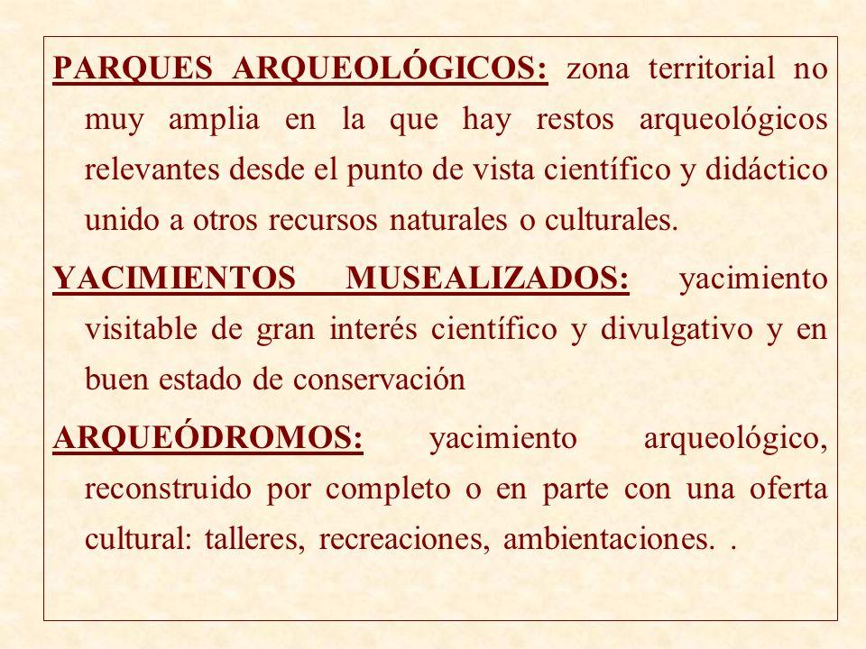 PARQUES ARQUEOLÓGICOS: zona territorial no muy amplia en la que hay restos arqueológicos relevantes desde el punto de vista científico y didáctico unido a otros recursos naturales o culturales.