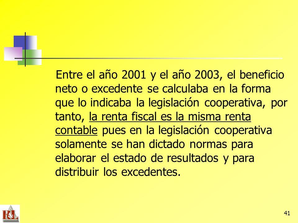 Entre el año 2001 y el año 2003, el beneficio neto o excedente se calculaba en la forma que lo indicaba la legislación cooperativa, por tanto, la renta fiscal es la misma renta contable pues en la legislación cooperativa solamente se han dictado normas para elaborar el estado de resultados y para distribuir los excedentes.