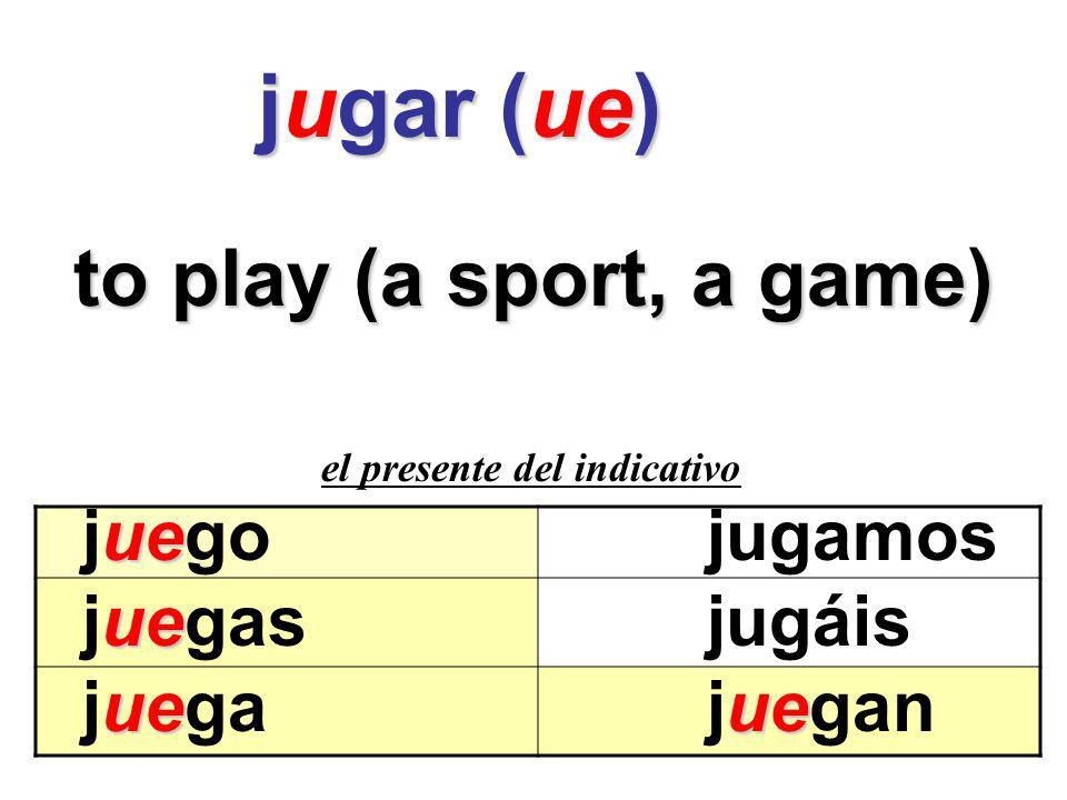 jugar (ue) to play (a sport, a game) juego jugamos juegas jugáis