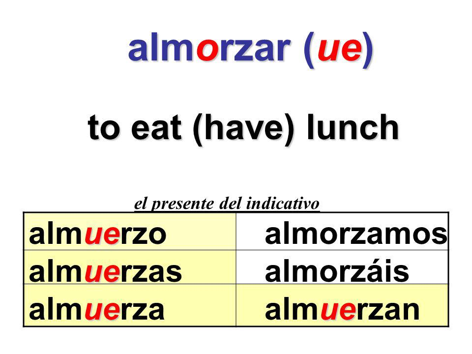 almorzar (ue) to eat (have) lunch almuerzo almorzamos